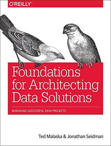 Foundations for Architecting Data Solutions (Managing Successful Data Projects) by Ted Malaska, Jonathan Seidman, 9781492038740