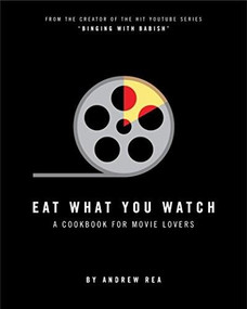 Eat What You Watch (A Cookbook for Movie Lovers) by Andrew Rea, 9780998739953