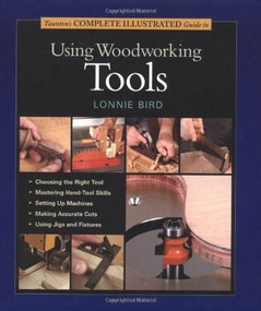 Taunton's Complete Illustrated Guide to Using Woodworking Tools by Lonnie Bird, 9781561585977