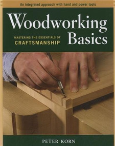 Woodworking Basics (Mastering the Essentials of Craftsmanship) by Peter Korn, 9781561586202
