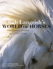 Bob Langrish's World of Horses (A Master Photographer's Lifelong Quest to Capture the Most Magnificent Horses in the World) by Bob Langrish, Jane Holderness-Roddam, George H. Morris, 9781635861259
