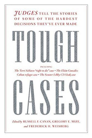 Tough Cases (Judges Tell the Stories of Some of the Hardest Decisions They've Ever Made) by Russell Canan, Gregory Mize, Frederick Weisberg, 9781620973868