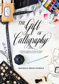 The Gift of Calligraphy (A Modern Approach to Hand Lettering with 25 Projects to Give and to Keep) by Maybelle Imasa-Stukuls, 9780399579202