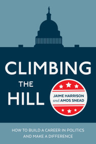 Climbing the Hill (How to Build a Career in Politics and Make a Difference) by Jaime Harrison, Amos Snead, 9780399581939