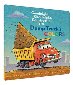 Dump Truck's Colors (Goodnight, Goodnight, Construction Site (Children's Concept Book, Picture Book, Board Book for Kids)) by Sherri Duskey Rinker, Ethan Long, 9781452153209