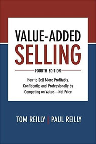 Value-Added Selling, Fourth Edition: How to Sell More Profitably, Confidently, and Professionally by Competing on Value-Not Price by Tom Reilly, Paul Reilly, 9781260134735