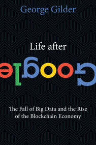 Life After Google (The Fall of Big Data and the Rise of the Blockchain Economy) by George Gilder, 9781621575764