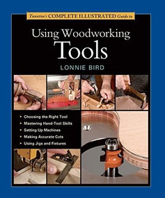 Taunton's Complete Illustrated Guide to Using Woodworking Tools - 9781631860850 by Lonnie Bird, 9781631860850