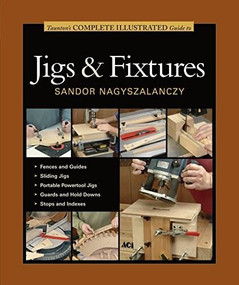 Taunton's Complete Illustrated Guide to Jigs & Fixtures by Sandor Nagyszalanczy, 9781631860843