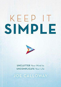 Keep It Simple (Unclutter Your Mind to Uncomplicate Your Life) - 9781492675471 by Joe Calloway, 9781492675471