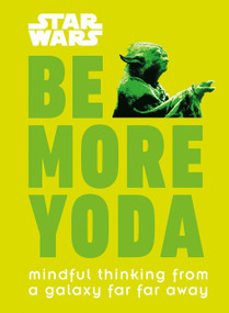 Star Wars: Be More Yoda (Mindful Thinking from a Galaxy Far Far Away) by Christian Blauvelt, 9781465477378