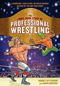 The Comic Book Story of Professional Wrestling (A Hardcore, High-Flying, No-Holds-Barred History of the One True Sport) by Aubrey Sitterson, Chris Moreno, 9780399580499