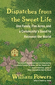 Dispatches from the Sweet Life (One Family, Five Acres, and a Community's Quest to Reinvent the World) by William Powers, 9781608685646