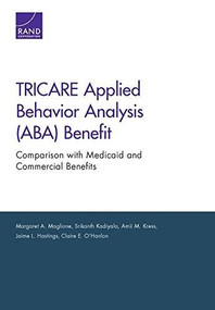 TRICARE Applied Behavior Analysis (ABA) Benefit (Comparison with Medicaid and Commercial Benefits) by Margaret A. Maglione, Srikanth Kadiyala, Amii M. Kress, Jaime L. Hastings, 9780833092861