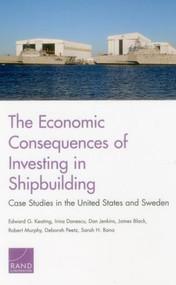 The Economic Consequences of Investing in Shipbuilding (Case Studies in the United States and Sweden) by Edward G. Keating, Irina Danescu, Dan Jenkins, James Black, Robert Murphy, Deborah Peetz, Sarah H. Bana, 9780833090362