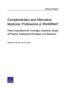 Complementary and Alternative Medicine (Professions or Modalities? Policy Implications for Coverage, Licensure, Scope of Practice, Institutional Privileges, and Research) by Patricia M. Herman, Ian D. Coulter, 9780833091857