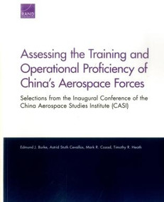 Assessing the Training and Operational Proficiency of China's Aerospace Forces (Selections from the Inaugural Conference of the China Aerospace Studies Institute (CASI)) by Edmund J. Burke, Astrid Stuth Cevallos, Mark R. Cozad, Timothy R. Heath, 9780833095497