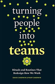 Turning People into Teams (Rituals and Routines That Redesign How We Work) by David Sherwin, Mary Sherwin, 9781523095742