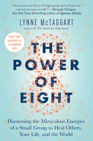 The Power of Eight (Harnessing the Miraculous Energies of a Small Group to Heal Others, Your Life, and the World) by Lynne McTaggart, 9781501115554