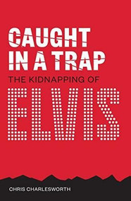 Caught in a Trap (The Kidnapping of Elvis) by Chris Charlesworth, 9781911346586