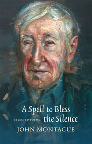 A Spell to Bless the Silence (Selected Poems) by John Montague, 9781930630857