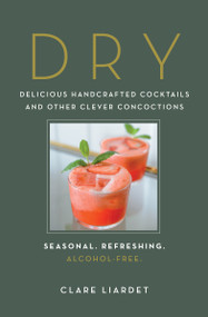 Dry (Delicious Handcrafted Cocktails and Other Clever Concoctions-Seasonal, Refreshing, Alcohol-Free) by Clare Liardet, 9781615195022