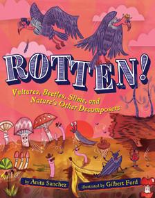 Rotten! (Vultures, Beetles, Slime, and Nature's Other Decomposers) by Anita Sanchez, Gilbert Ford, 9781328841650