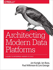 Architecting Modern Data Platforms (A Guide to Enterprise Hadoop at Scale) by Jan Kunigk, Ian Buss, Paul Wilkinson, Lars George, 9781491969274