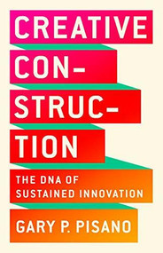 Creative Construction (The DNA of Sustained Innovation) by Gary P. Pisano, 9781610398770