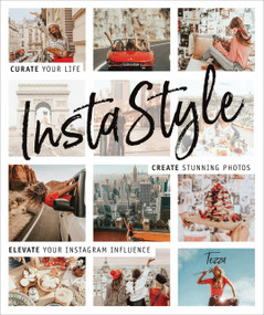 InstaStyle (Curate Your Life, Create Stunning Photos, and Elevate Your Instagram Influence) by Tezza (a.k.a. Tessa Barton), 9781465476685