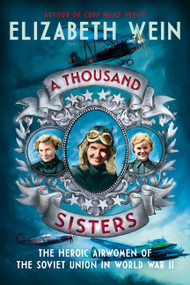 A Thousand Sisters (The Heroic Airwomen of the Soviet Union in World War II) by Elizabeth Wein, 9780062453013
