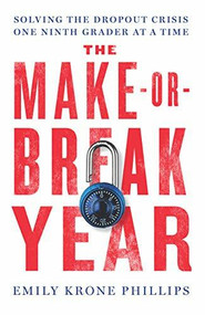 The Make-or-Break Year (Solving the Dropout Crisis One Ninth Grader at a Time) by Emily Krone Phillips, 9781620973233