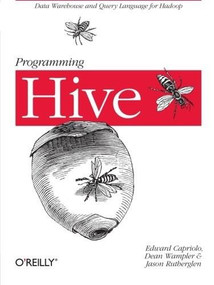Programming Hive (Data Warehouse and Query Language for Hadoop) by Edward Capriolo, Dean Wampler, Jason Rutherglen, 9781449319335