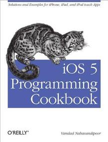 iOS 5 Programming Cookbook (Solutions & Examples for iPhone, iPad, and iPod touch Apps) by Vandad Nahavandipoor, 9781449311438