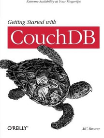 Getting Started with CouchDB (Extreme Scalability at Your Fingertips) by MC Brown, 9781449307554