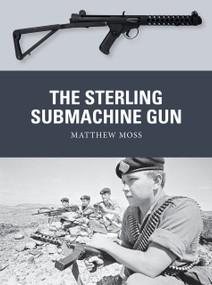 The Sterling Submachine Gun by Matthew Moss, Adam Hook, Alan Gilliland, 9781472828088