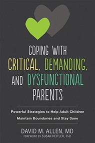 Coping with Critical, Demanding, and Dysfunctional Parents (Powerful Strategies to Help Adult Children Maintain Boundaries and Stay Sane) by David M. Allen, Susan Heitler, 9781684030927