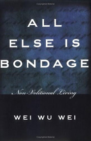All Else Is Bondage (Non-Volitional Living) by Wei Wu Wei, 9781591810230