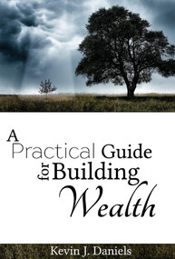 A Practical Guide for Building Wealth by Kevin J. Daniels, 9781543944334