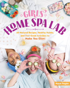 Girls' Home Spa Lab (All-Natural Recipes, Healthy Habits, and Feel-Good Activities to Make You Glow) by Maya Pagán, 9781612129648