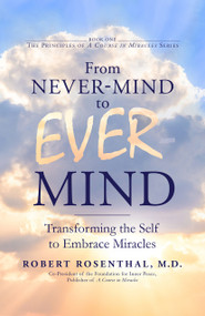 From Never-Mind to Ever-Mind (Transforming the Self to Embrace Miracles) by Robert Rosenthal MD, 9781722510091
