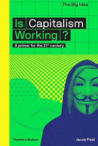 Is Capitalism Working? (A Primer for the 21st Century) by Jacob Field, 9780500293676