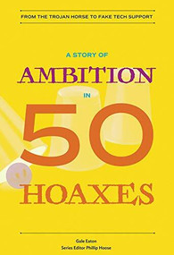 A Story of Ambition in 50 Hoaxes (From the Trojan Horse to Fake Tech Support) by Gale Eaton, Phillip Hoose, 9780884484929