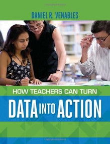 How Teachers Can Turn Data into Action by Daniel R. Venables, 9781416617587