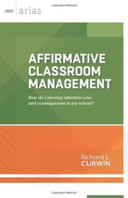 Affirmative Classroom Management (How do I develop effective rules and consequences in my school? (ASCD Arias)) by Richard L. Curwin, 9781416618522