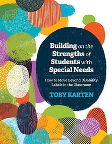 Building on the Strengths of Students with Special Needs (How to Move Beyond Disability Labels in the Classroom) by Toby Karten, 9781416623571