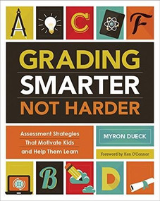 Grading Smarter, Not Harder (Assessment Strategies That Motivate Kids and Help Them Learn) by Myron Dueck, 9781416618904