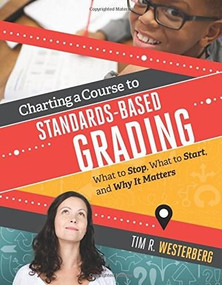 Charting a Course to Standards-Based Grading (What to Stop, What to Start, and Why It Matters) by Tim R. Westerberg, 9781416622635