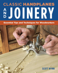 Classic Handplanes and Joinery (Essential Tips and Techniques for Woodworkers) by Scott Wynn, 9781565239623
