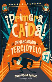 ¡Primera caída! (El enmascarado de terciopelo 1)/ First Fall! by Diego Mejia Eguiluz, 9786073164467